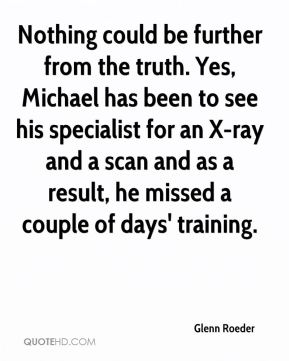 Glenn Roeder - Nothing could be further from the truth. Yes, Michael has been to see his specialist for an X-ray and a scan and as a result, he missed a couple of days' training.