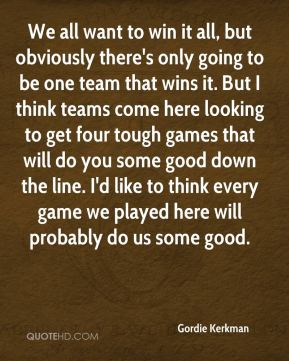 Gordie Kerkman - We all want to win it all, but obviously there's only going to be one team that wins it. But I think teams come here looking to get four tough games that will do you some good down the line. I'd like to think every game we played here will probably do us some good.