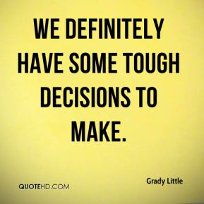 Grady Little - We definitely have some tough decisions to make.