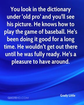 Grady Little - You look in the dictionary under 'old pro' and you'll see his picture. He knows how to play the game of baseball. He's been doing it good for a long time. He wouldn't get out there until he was fully ready. He's a pleasure to have around.