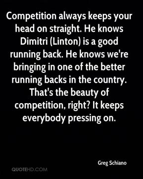 Greg Schiano - Competition always keeps your head on straight. He knows Dimitri (Linton) is a good running back. He knows we're bringing in one of the better running backs in the country. That's the beauty of competition, right? It keeps everybody pressing on.