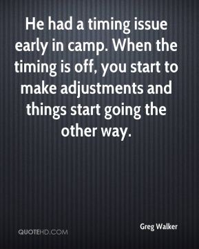 He had a timing issue early in camp. When the timing is off, you start to make adjustments and things start going the other way.
