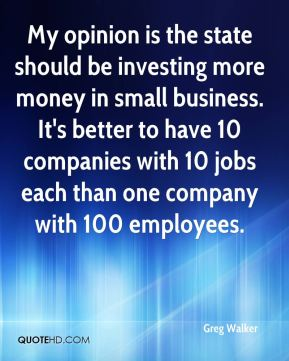 My opinion is the state should be investing more money in small business. It's better to have 10 companies with 10 jobs each than one company with 100 employees.