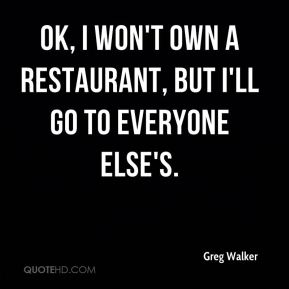 OK, I won't own a restaurant, but I'll go to everyone else's.