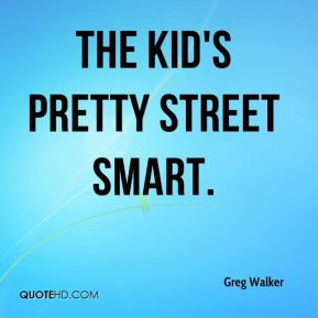 The kid's pretty street smart.