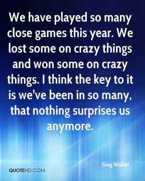 We have played so many close games this year. We lost some on crazy things and won some on crazy things. I think the key to it is we've been in so many, that nothing surprises us anymore.