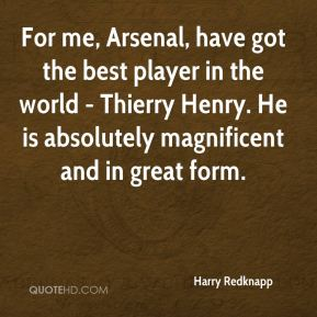 Harry Redknapp - For me, Arsenal, have got the best player in the world - Thierry Henry. He is absolutely magnificent and in great form.
