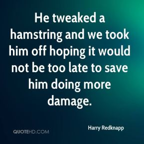 He tweaked a hamstring and we took him off hoping it would not be too late to save him doing more damage.