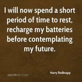 I will now spend a short period of time to rest, recharge my batteries before contemplating my future.