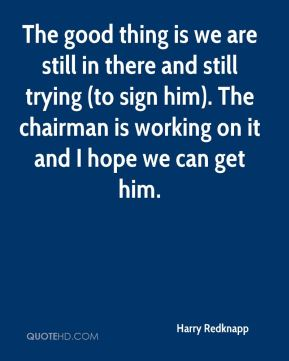 The good thing is we are still in there and still trying (to sign him). The chairman is working on it and I hope we can get him.