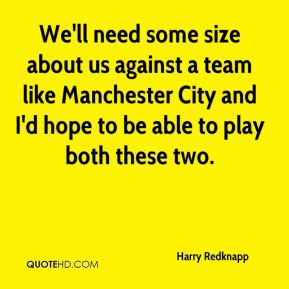 We'll need some size about us against a team like Manchester City and I'd hope to be able to play both these two.