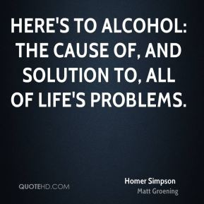 Here's to alcohol: the cause of, and solution to, all of life's problems.