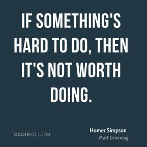 If something's hard to do, then it's not worth doing.