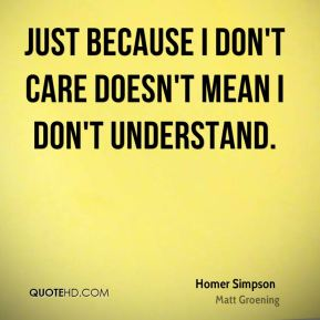 Homer Simpson - Just because I don't care doesn't mean I don't understand.