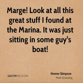 Homer Simpson - Marge! Look at all this great stuff I found at the Marina. It was just sitting in some guy's boat!