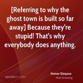 Homer Simpson - [Referring to why the ghost town is built so far away] Because they're stupid! That's why everybody does anything.