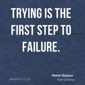 Homer Simpson - Trying is the first step to failure.