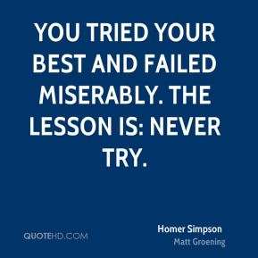 You tried your best and failed miserably. The lesson is: never try.