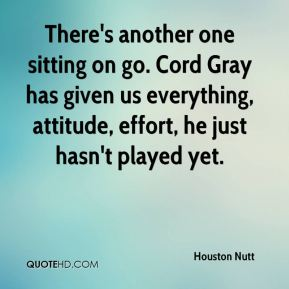 Houston Nutt - There's another one sitting on go. Cord Gray has given us everything, attitude, effort, he just hasn't played yet.