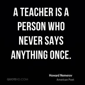 A teacher is a person who never says anything once.