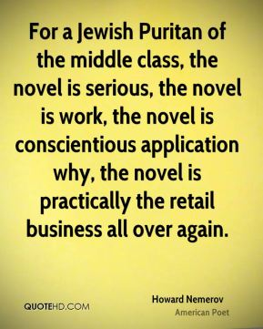 Howard Nemerov - For a Jewish Puritan of the middle class, the novel is serious, the novel is work, the novel is conscientious application why, the novel is practically the retail business all over again.