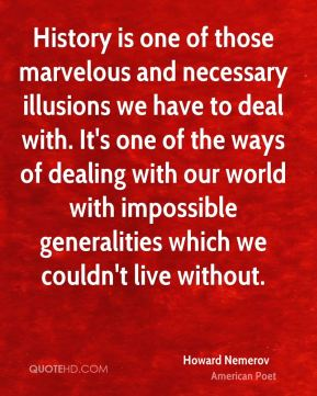 Howard Nemerov - History is one of those marvelous and necessary illusions we have to deal with. It's one of the ways of dealing with our world with impossible generalities which we couldn't live without.