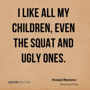 I like all my children, even the squat and ugly ones.