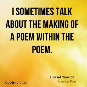 I sometimes talk about the making of a poem within the poem.