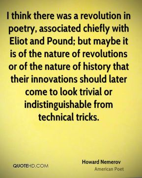Howard Nemerov - I think there was a revolution in poetry, associated chiefly with Eliot and Pound; but maybe it is of the nature of revolutions or of the nature of history that their innovations should later come to look trivial or indistinguishable from technical tricks.