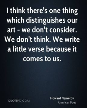 Howard Nemerov - I think there's one thing which distinguishes our art - we don't consider. We don't think. We write a little verse because it comes to us.