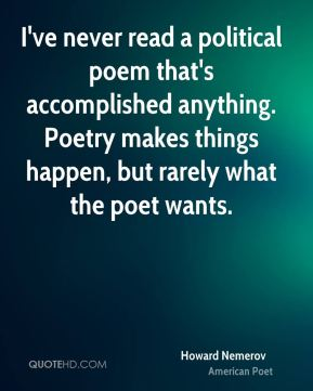 Howard Nemerov - I've never read a political poem that's accomplished anything. Poetry makes things happen, but rarely what the poet wants.