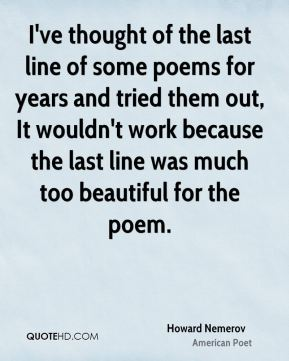 I've thought of the last line of some poems for years and tried them out, It wouldn't work because the last line was much too beautiful for the poem.