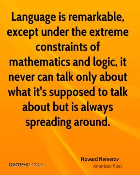 Howard Nemerov - Language is remarkable, except under the extreme constraints of mathematics and logic, it never can talk only about what it's supposed to talk about but is always spreading around.