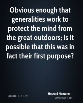 Howard Nemerov - Obvious enough that generalities work to protect the mind from the great outdoors; is it possible that this was in fact their first purpose?