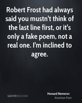 Robert Frost had always said you mustn't think of the last line first, or it's only a fake poem, not a real one. I'm inclined to agree.
