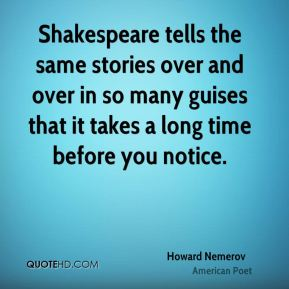 Shakespeare tells the same stories over and over in so many guises that it takes a long time before you notice.
