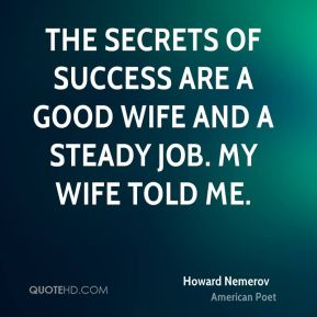 Howard Nemerov - The secrets of success are a good wife and a steady job. My wife told me.