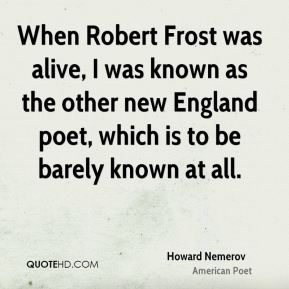 Howard Nemerov - When Robert Frost was alive, I was known as the other new England poet, which is to be barely known at all.