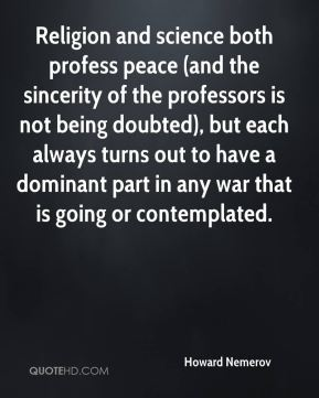Howard Nemerov - Religion and science both profess peace (and the sincerity of the professors is not being doubted), but each always turns out to have a dominant part in any war that is going or contemplated.