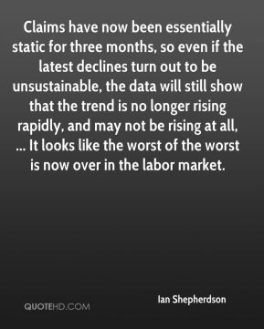 Claims have now been essentially static for three months, so even if the latest declines turn out to be unsustainable, the data will still show that the trend is no longer rising rapidly, and may not be rising at all, ... It looks like the worst of the worst is now over in the labor market.