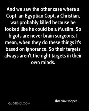Ibrahim Hooper - And we saw the other case where a Copt, an Egyptian Copt, a Christian, was probably killed because he looked like he could be a Muslim. So bigots are never brain surgeons. I mean, when they do these things it's based on ignorance. So their targets always aren't the right targets in their own minds.