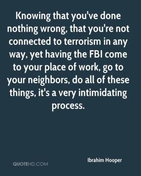 Ibrahim Hooper - Knowing that you've done nothing wrong, that you're not connected to terrorism in any way, yet having the FBI come to your place of work, go to your neighbors, do all of these things, it's a very intimidating process.