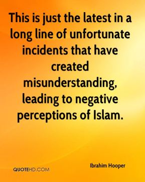 This is just the latest in a long line of unfortunate incidents that have created misunderstanding, leading to negative perceptions of Islam.