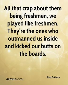 All that crap about them being freshmen, we played like freshmen. They're the ones who outmanned us inside and kicked our butts on the boards.