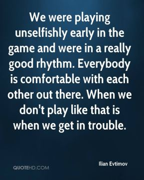 We were playing unselfishly early in the game and were in a really good rhythm. Everybody is comfortable with each other out there. When we don't play like that is when we get in trouble.
