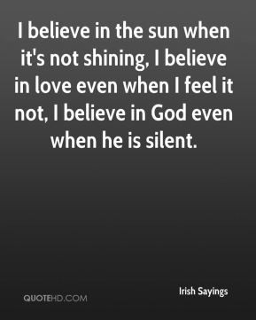 I believe in the sun when it's not shining, I believe in love even when I feel it not, I believe in God even when he is silent.