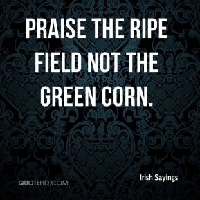 Irish Sayings - Praise the ripe field not the green corn.