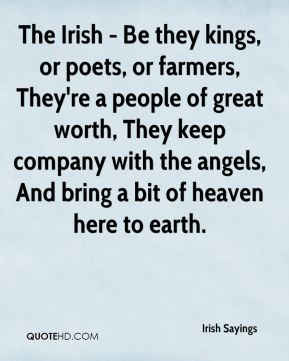 Irish Sayings - The Irish - Be they kings, or poets, or farmers, They're a people of great worth, They keep company with the angels, And bring a bit of heaven here to earth.