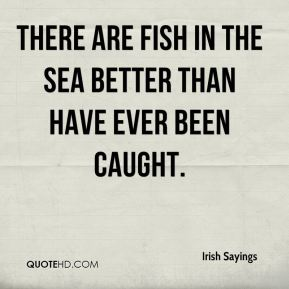 There are fish in the sea better than have ever been caught.