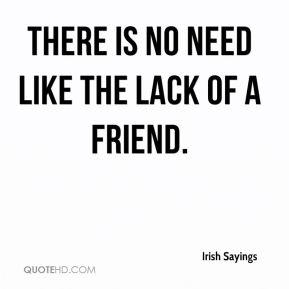 Irish Sayings - There is no need like the lack of a friend.